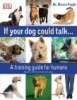 If Your Dog Could Talk... - a training guide for humans